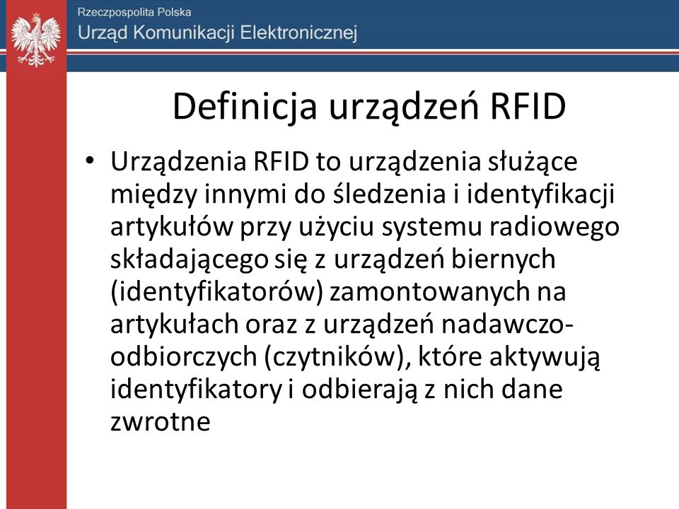 Definicja urządzeń RFID Urządzenia RFID to urządzenia służące między innymi do śledzenia i identyfikacji artykułów przy użyciu systemu radiowego składającego się z urządzeń biernych (identyfikatorów) zamontowanych na artykułach oraz z urządzeń nadawczo- odbiorczych (czytników), które aktywują identyfikatory i odbierają z nich dane zwrotne