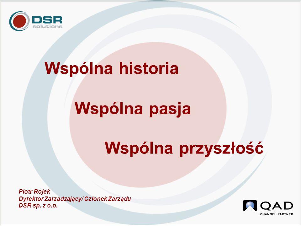 Wspólna historia Wspólna pasja Wspólna przyszłość Piotr Rojek Dyrektor Zarządzający/ Członek Zarządu DSR sp.