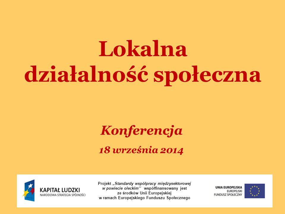 """Lokalna działalność społeczna Konferencja 18 września 2014 Projekt """"Standardy współpracy międzysektorowej w powiecie oleckim'' współfinansowany jest ze środków Unii Europejskiej w ramach Europejskiego Funduszu Społecznego"""