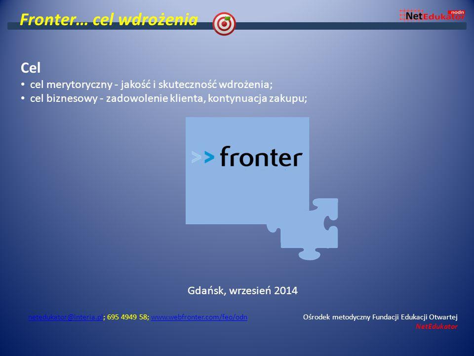 Fronter… cel wdrożenia Cel cel merytoryczny - jakość i skuteczność wdrożenia; cel biznesowy - zadowolenie klienta, kontynuacja zakupu; Gdańsk, wrzesień 2014 netedukator@interia.plnetedukator@interia.pl; 695 4949 58; www.webfronter.com/feo/odn Ośrodek metodyczny Fundacji Edukacji Otwartej NetEdukatorwww.webfronter.com/feo/odn