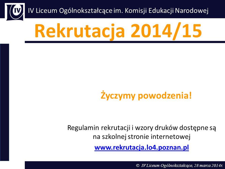 IV Liceum Ogólnokształcące im. Komisji Edukacji Narodowej Rekrutacja 2014/15 © IV Liceum Ogólnokształcące, 28 marca 2014r. Regulamin rekrutacji i wzor