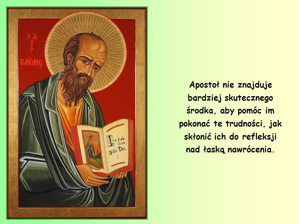 Apostoł nie znajduje bardziej skutecznego środka, aby pomóc im pokonać te trudności, jak skłonić ich do refleksji nad łaską nawrócenia.