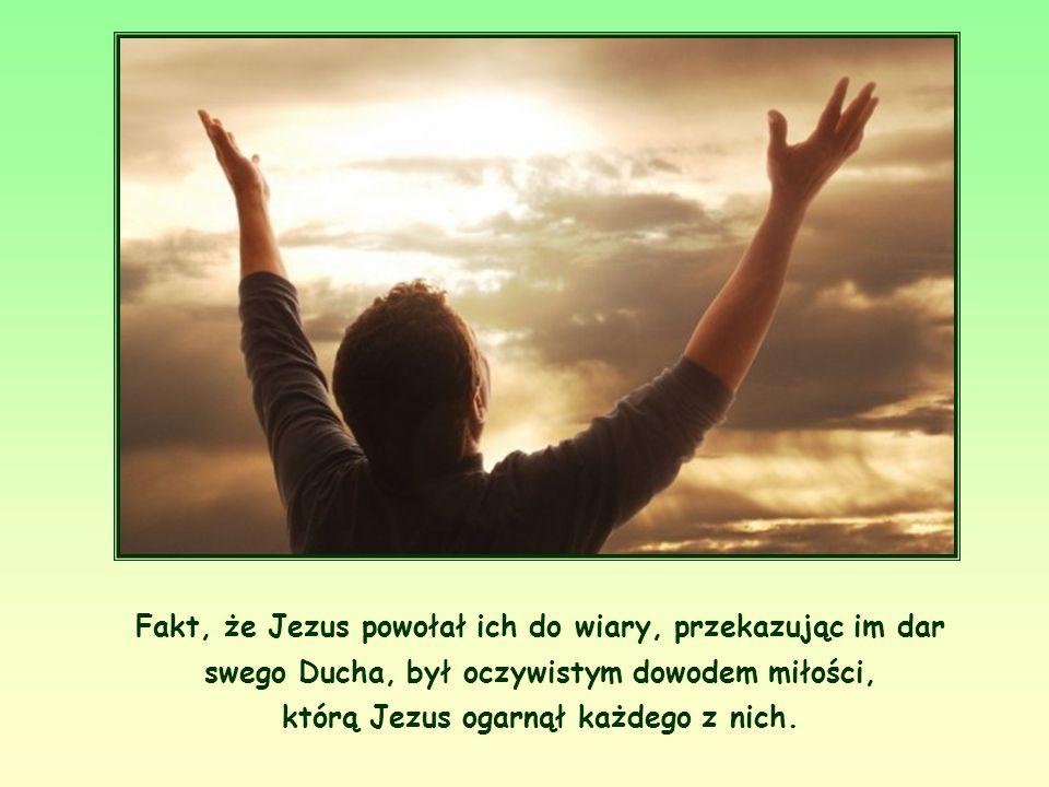 Fakt, że Jezus powołał ich do wiary, przekazując im dar swego Ducha, był oczywistym dowodem miłości, którą Jezus ogarnął każdego z nich.