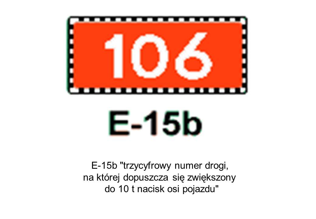 E-15b trzycyfrowy numer drogi, na której dopuszcza się zwiększony do 10 t nacisk osi pojazdu
