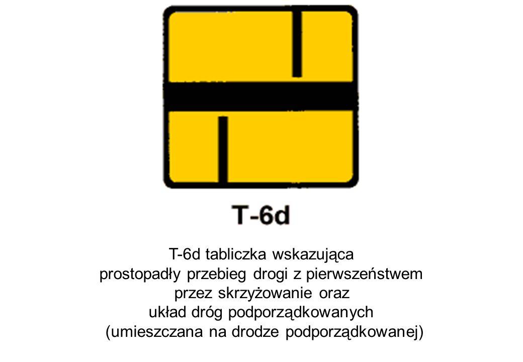 T-6d tabliczka wskazująca prostopadły przebieg drogi z pierwszeństwem przez skrzyżowanie oraz układ dróg podporządkowanych (umieszczana na drodze podporządkowanej)