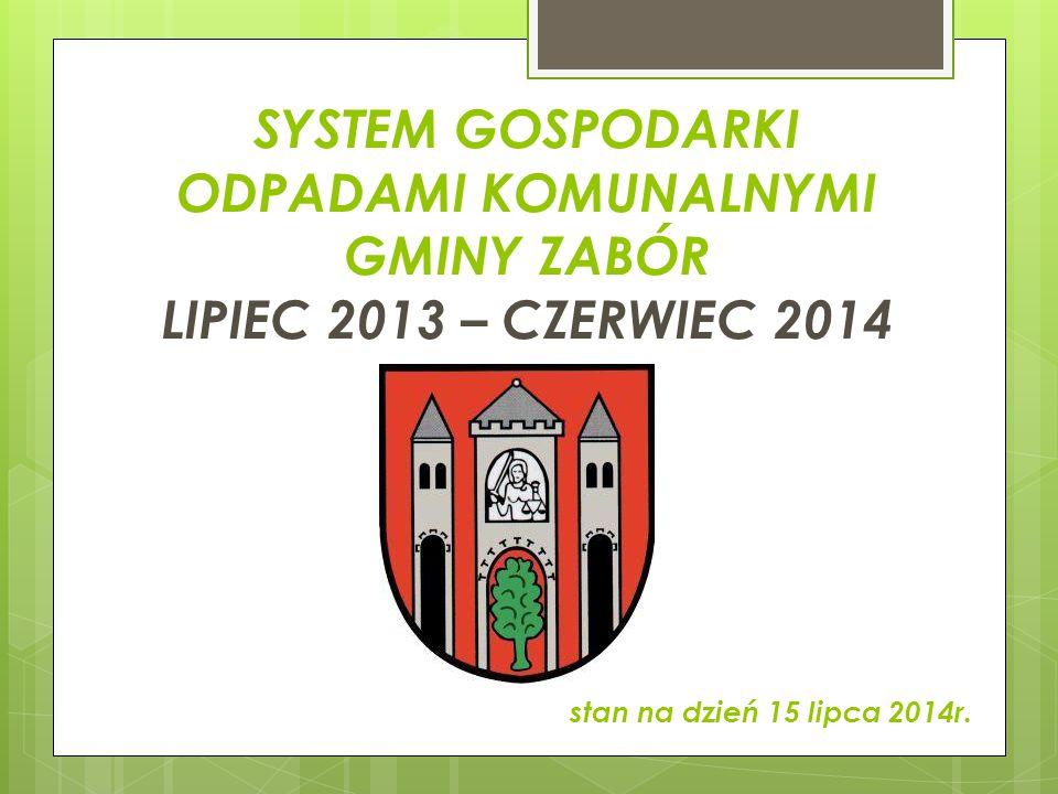 SYSTEM GOSPODARKI ODPADAMI KOMUNALNYMI GMINY ZABÓR LIPIEC 2013 – CZERWIEC 2014 stan na dzień 15 lipca 2014r.