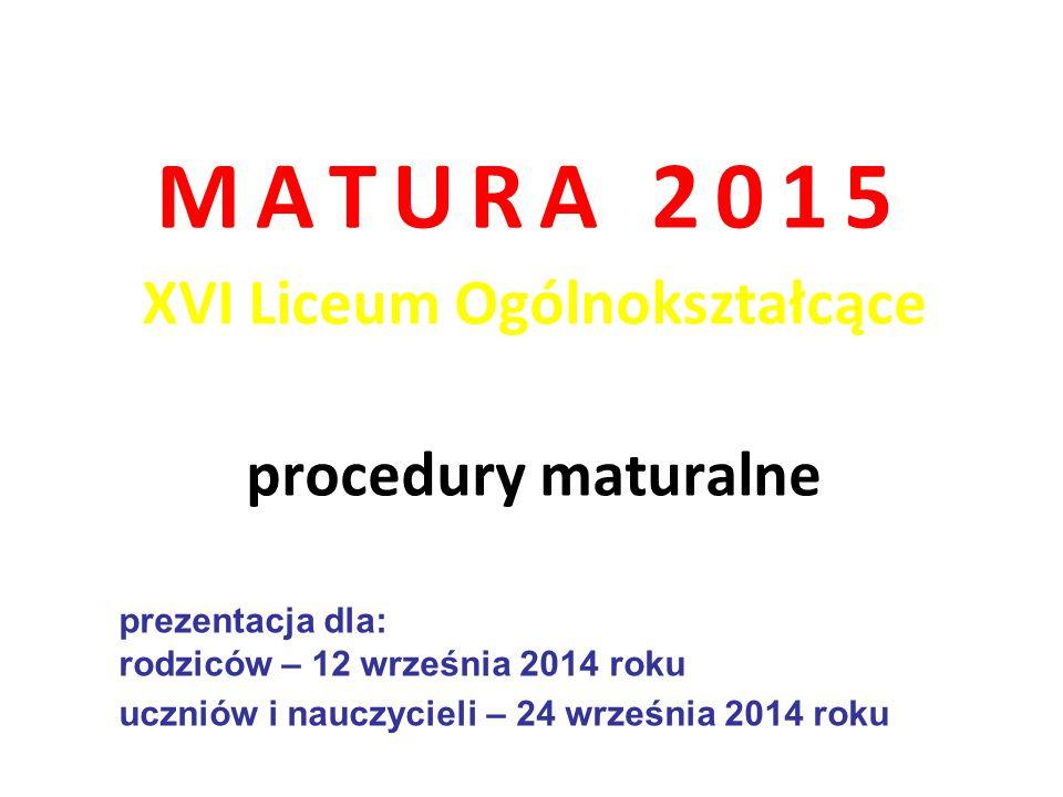 MATURA 2015 XVI Liceum Ogólnokształcące procedury maturalne prezentacja dla: rodziców – 12 września 2014 roku uczniów i nauczycieli – 24 września 2014
