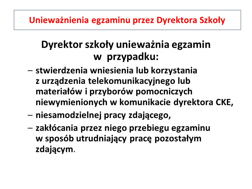 Dyrektor szkoły unieważnia egzamin w przypadku: –stwierdzenia wniesienia lub korzystania z urządzenia telekomunikacyjnego lub materiałów i przyborów p