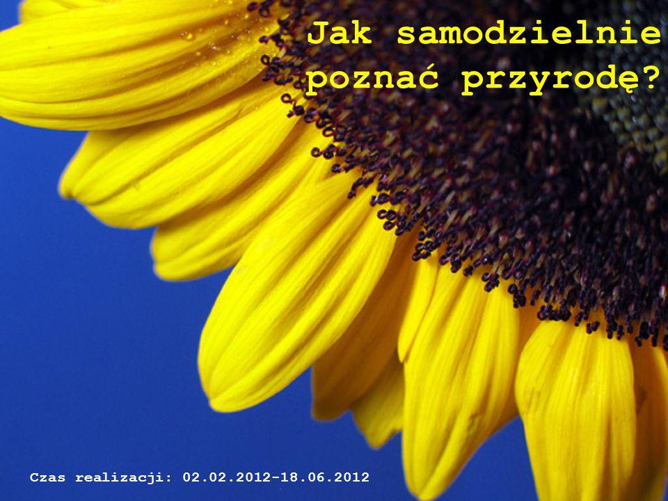 Jak samodzielnie poznać przyrodę? Czas realizacji: 02.02.2012-18.06.2012