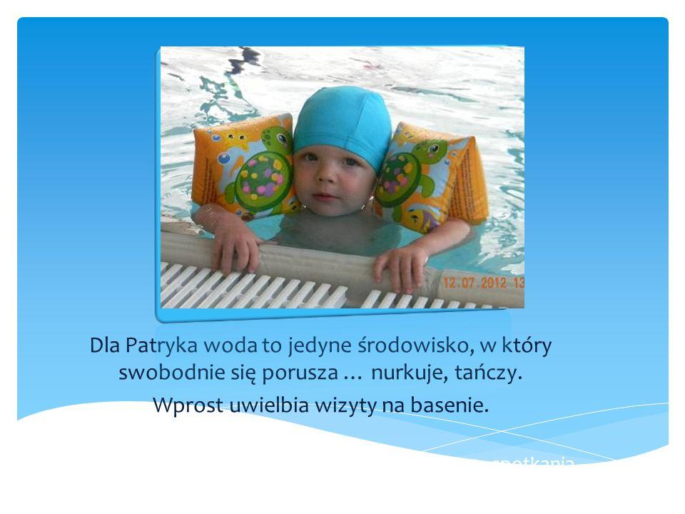 Dla Patryka woda to jedyne środowisko, w który swobodnie się porusza … nurkuje, tańczy. Wprost uwielbia wizyty na basenie. Podczas jednej z takich wiz