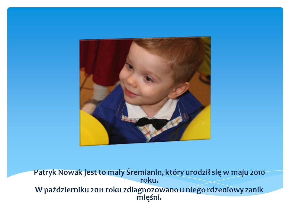 Patryk Nowak jest to mały Śremianin, który urodził się w maju 2010 roku. W październiku 2011 roku zdiagnozowano u niego rdzeniowy zanik mięśni.