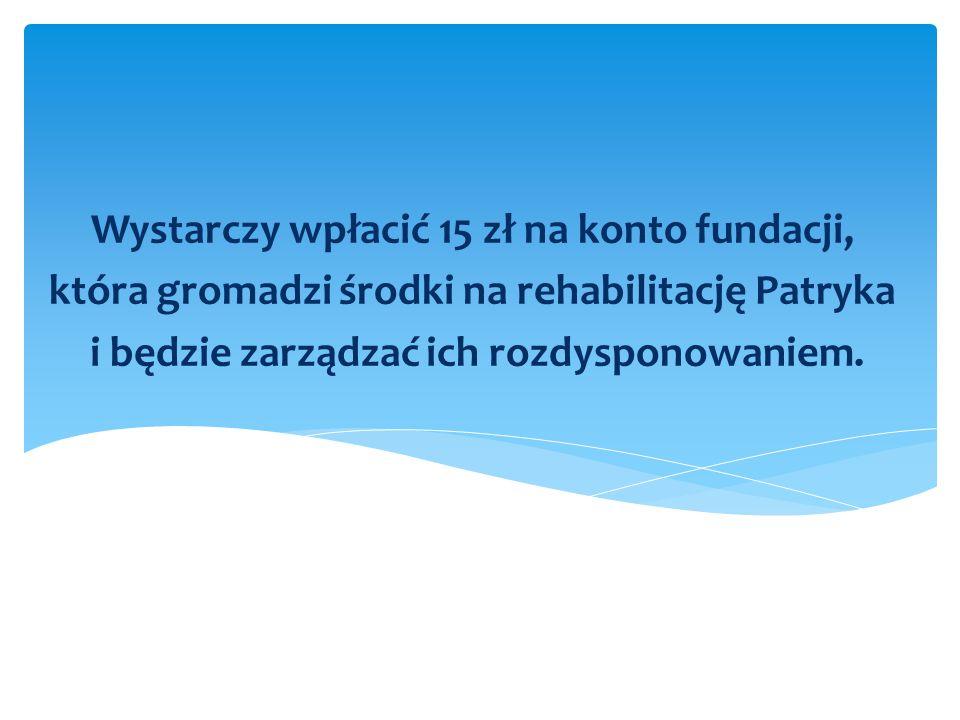 Wystarczy wpłacić 15 zł na konto fundacji, która gromadzi środki na rehabilitację Patryka i będzie zarządzać ich rozdysponowaniem.