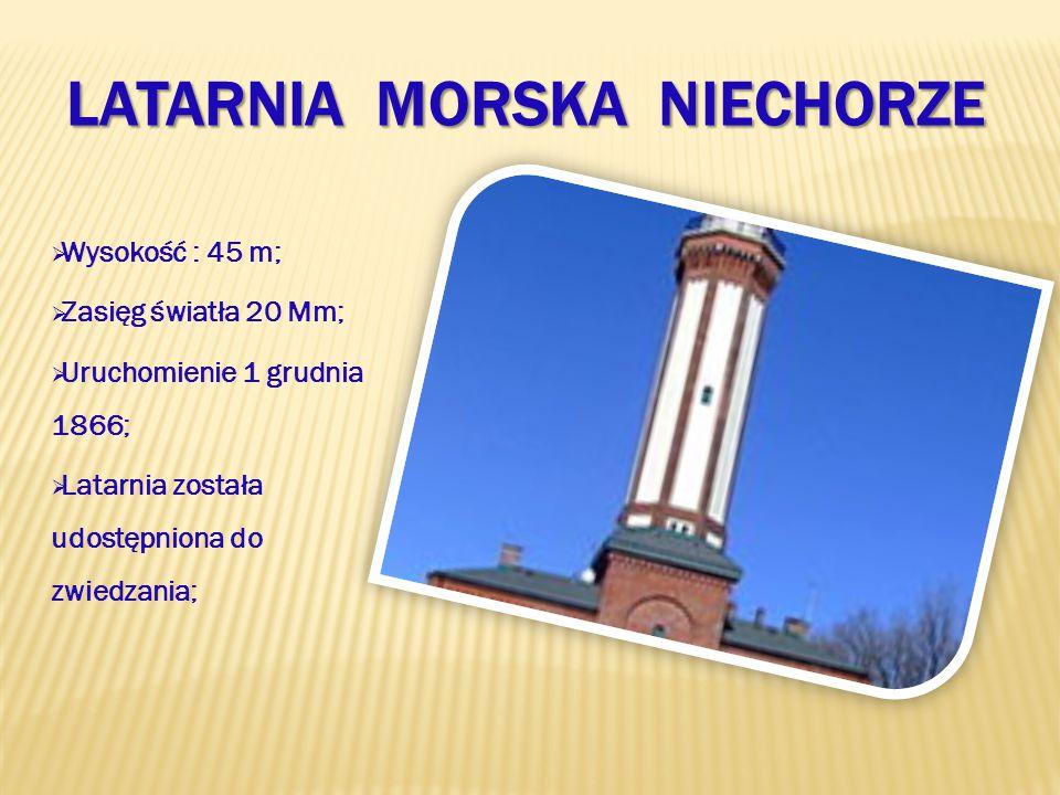 LATARNIA MORSKA NIECHORZE  Wysokość : 45 m;  Zasięg światła 20 Mm;  Uruchomienie 1 grudnia 1866;  Latarnia została udostępniona do zwiedzania;