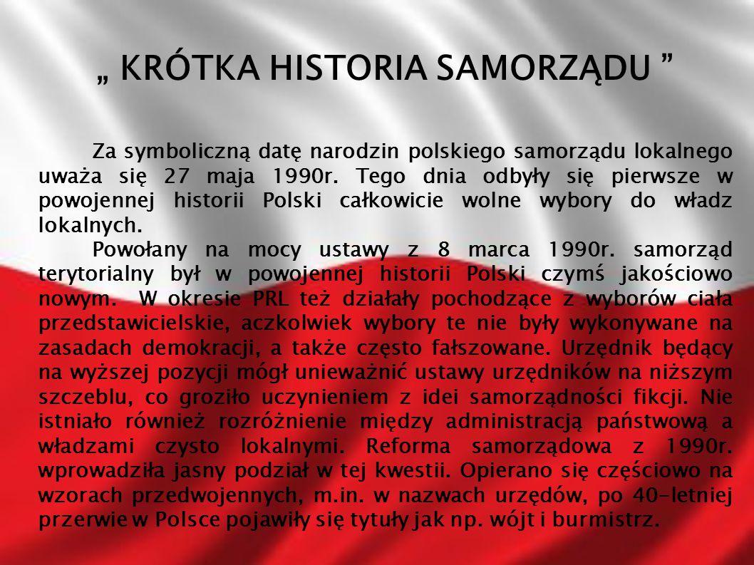 """"""" KRÓTKA HISTORIA SAMORZĄDU """" Za symboliczną datę narodzin polskiego samorządu lokalnego uważa się 27 maja 1990r. Tego dnia odbyły się pierwsze w powo"""