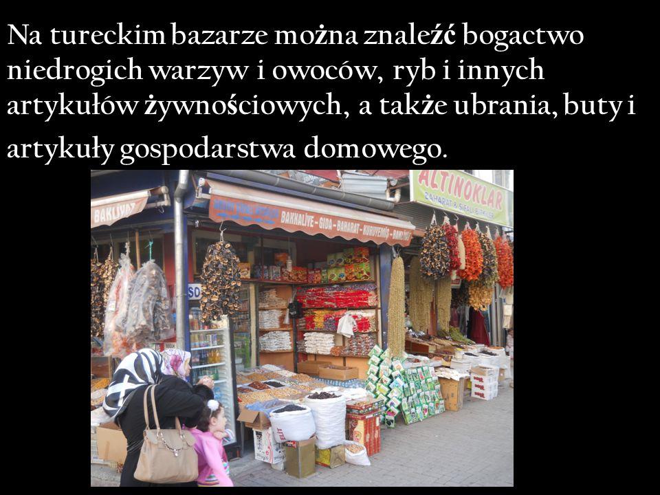 Na tureckim bazarze mo ż na znale źć bogactwo niedrogich warzyw i owoców, ryb i innych artykułów ż ywno ś ciowych, a tak ż e ubrania, buty i artykuły gospodarstwa domowego.