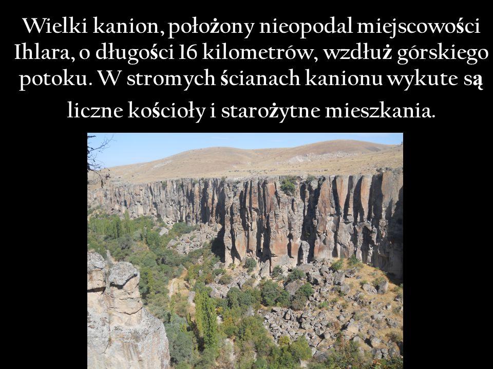 Wielki kanion, poło ż ony nieopodal miejscowo ś ci Ihlara, o długo ś ci 16 kilometrów, wzdłu ż górskiego potoku.