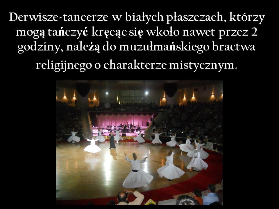 Derwisze-tancerze w białych płaszczach, którzy mog ą ta ń czy ć kr ę c ą c si ę wkoło nawet przez 2 godziny, nale żą do muzułma ń skiego bractwa religijnego o charakterze mistycznym.