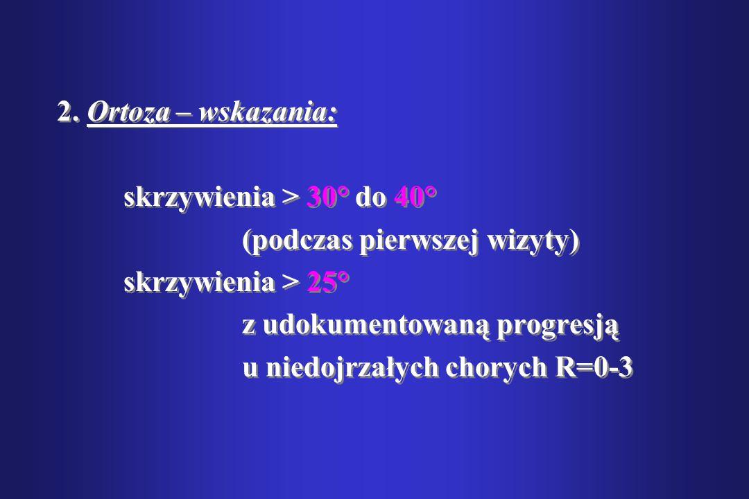 2. Ortoza – wskazania: skrzywienia > 30° do 40° (podczas pierwszej wizyty) skrzywienia > 25° z udokumentowaną progresją u niedojrzałych chorych R=0-3