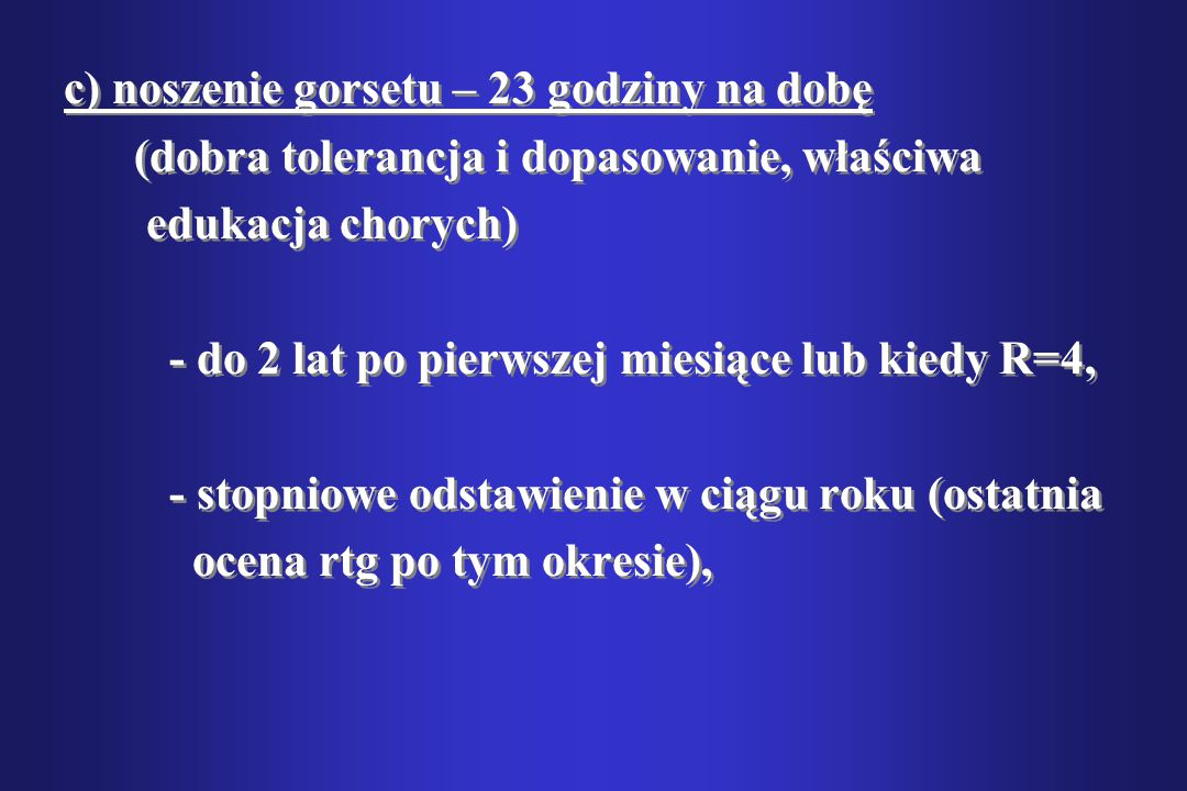 c) noszenie gorsetu – 23 godziny na dobę (dobra tolerancja i dopasowanie, właściwa edukacja chorych) - do 2 lat po pierwszej miesiące lub kiedy R=4, -