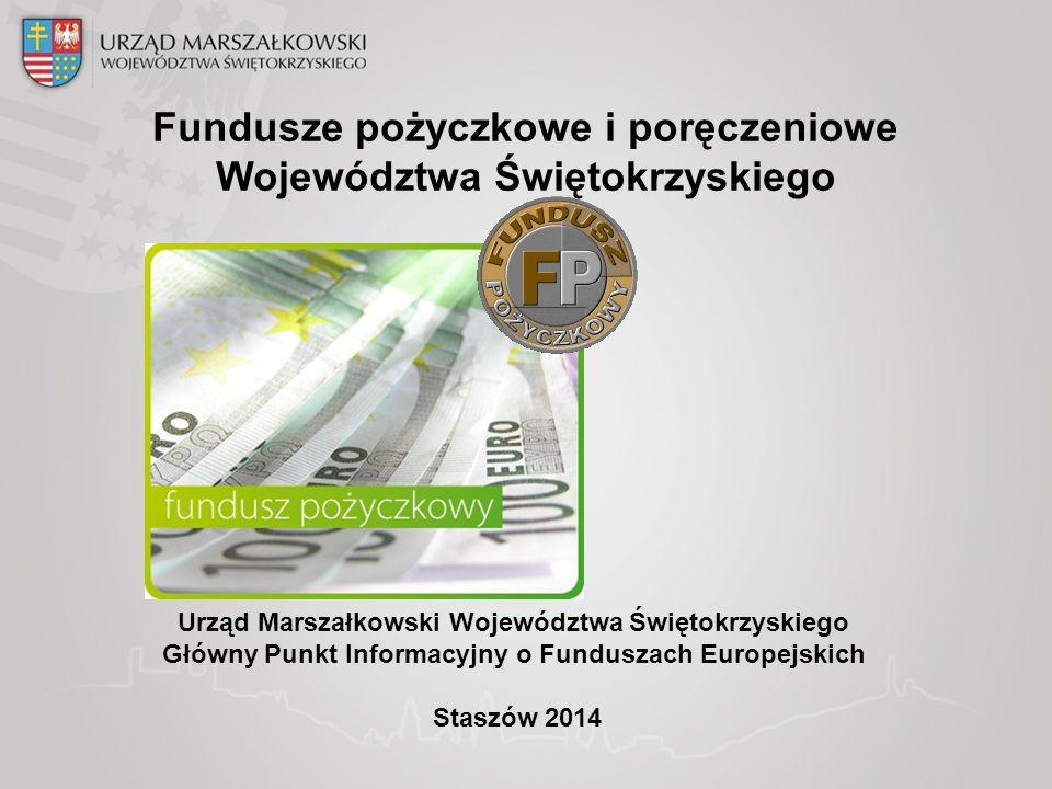 Urząd Marszałkowski Województwa Świętokrzyskiego Główny Punkt Informacyjny o Funduszach Europejskich Staszów 2014 Fundusze pożyczkowe i poręczeniowe Województwa Świętokrzyskiego