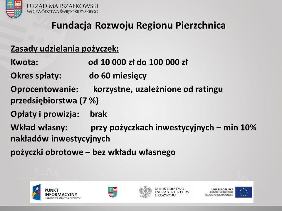 Fundacja Rozwoju Regionu Pierzchnica Zasady udzielania pożyczek: Kwota: od 10 000 zł do 100 000 zł Okres spłaty: do 60 miesięcy Oprocentowanie: korzystne, uzależnione od ratingu przedsiębiorstwa (7 %) Opłaty i prowizja: brak Wkład własny: przy pożyczkach inwestycyjnych – min 10% nakładów inwestycyjnych pożyczki obrotowe – bez wkładu własnego