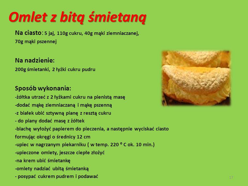 Omlet z bitą śmietaną Na ciasto: 5 jaj, 110g cukru, 40g mąki ziemniaczanej, 70g mąki pszennej Na nadzienie: 200g śmietanki, 2 łyżki cukru pudru Sposób