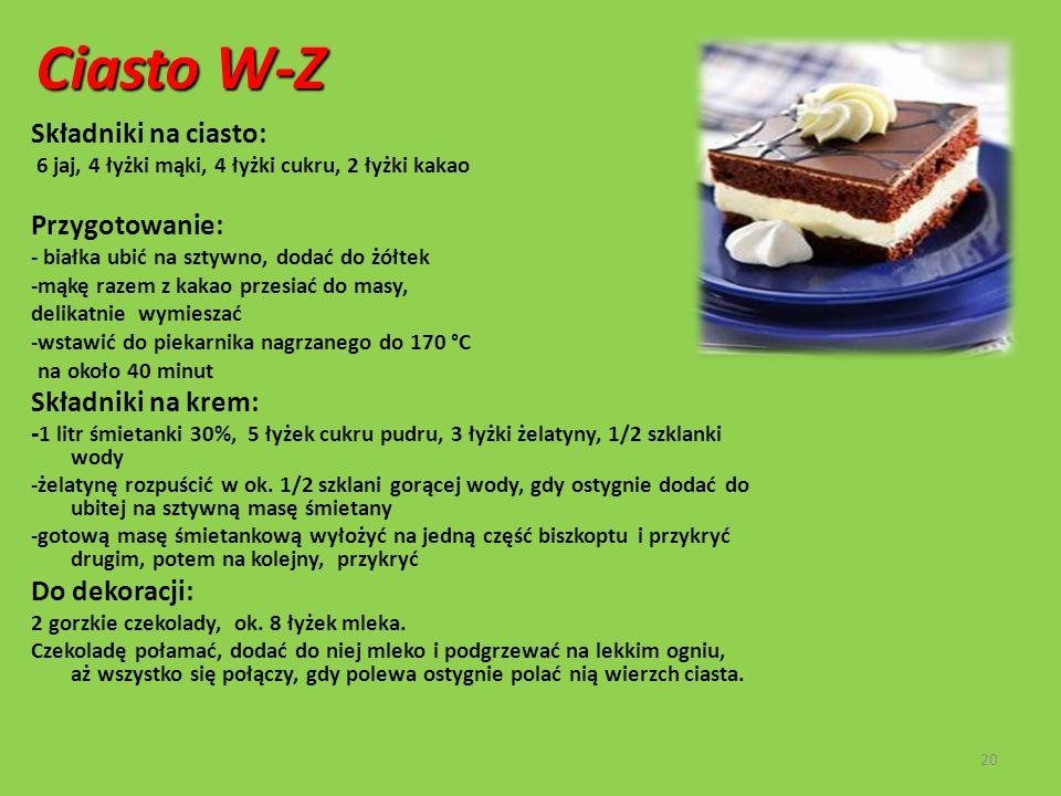 Ciasto W-Z Składniki na ciasto: 6 jaj, 4 łyżki mąki, 4 łyżki cukru, 2 łyżki kakao Przygotowanie: - białka ubić na sztywno, dodać do żółtek -mąkę razem