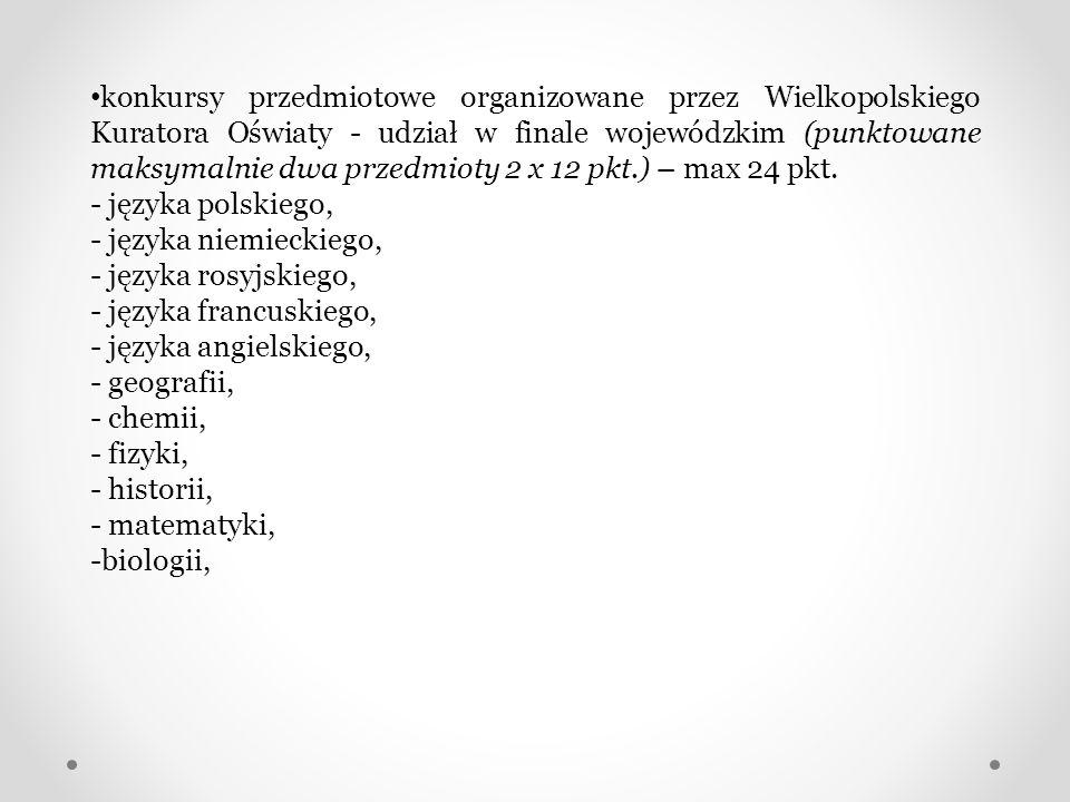 konkursy przedmiotowe organizowane przez Wielkopolskiego Kuratora Oświaty - udział w finale wojewódzkim (punktowane maksymalnie dwa przedmioty 2 x 12