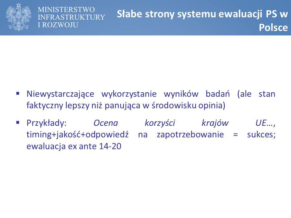 Słabe strony systemu ewaluacji PS w Polsce  Niewystarczające wykorzystanie wyników badań (ale stan faktyczny lepszy niż panująca w środowisku opinia)  Przykłady: Ocena korzyści krajów UE…, timing+jakość+odpowiedź na zapotrzebowanie = sukces; ewaluacja ex ante 14-20