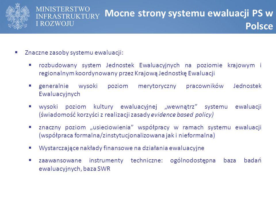 """Mocne strony systemu ewaluacji PS w Polsce  Znaczne zasoby systemu ewaluacji:  rozbudowany system Jednostek Ewaluacyjnych na poziomie krajowym i regionalnym koordynowany przez Krajową Jednostkę Ewaluacji  generalnie wysoki poziom merytoryczny pracowników Jednostek Ewaluacyjnych  wysoki poziom kultury ewaluacyjnej """"wewnątrz systemu ewaluacji (świadomość korzyści z realizacji zasady evidence based policy)  znaczny poziom """"usieciowienia współpracy w ramach systemu ewaluacji (współpraca formalna/zinstytucjonalizowana jak i nieformalna)  Wystarczające nakłady finansowe na działania ewaluacyjne  zaawansowane instrumenty techniczne: ogólnodostępna baza badań ewaluacyjnych, baza SWR"""