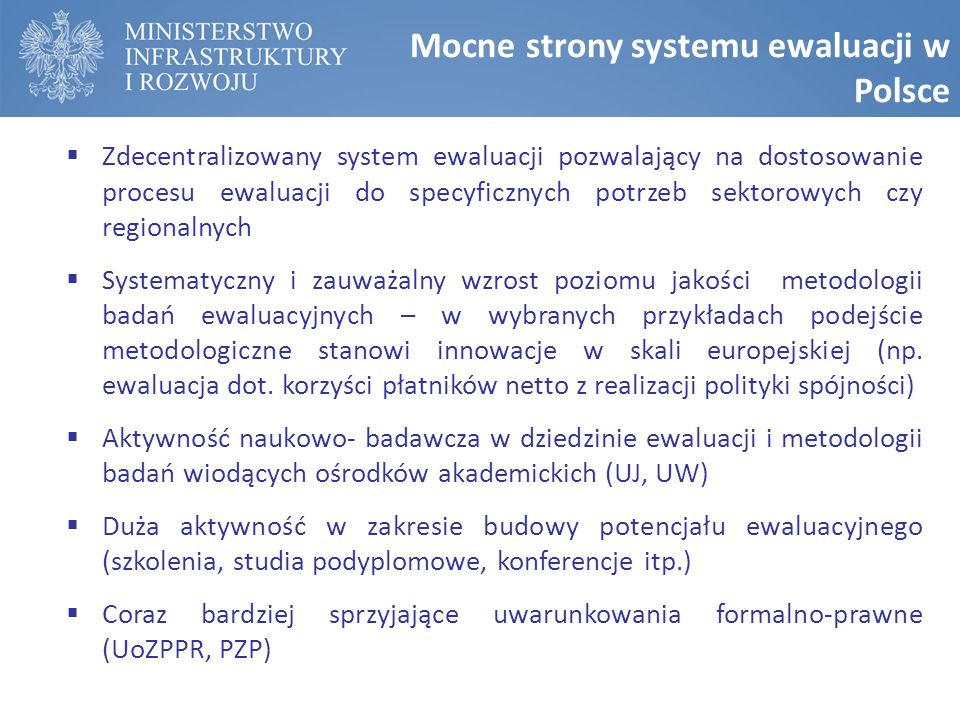 Mocne strony systemu ewaluacji w Polsce  Zdecentralizowany system ewaluacji pozwalający na dostosowanie procesu ewaluacji do specyficznych potrzeb sektorowych czy regionalnych  Systematyczny i zauważalny wzrost poziomu jakości metodologii badań ewaluacyjnych – w wybranych przykładach podejście metodologiczne stanowi innowacje w skali europejskiej (np.
