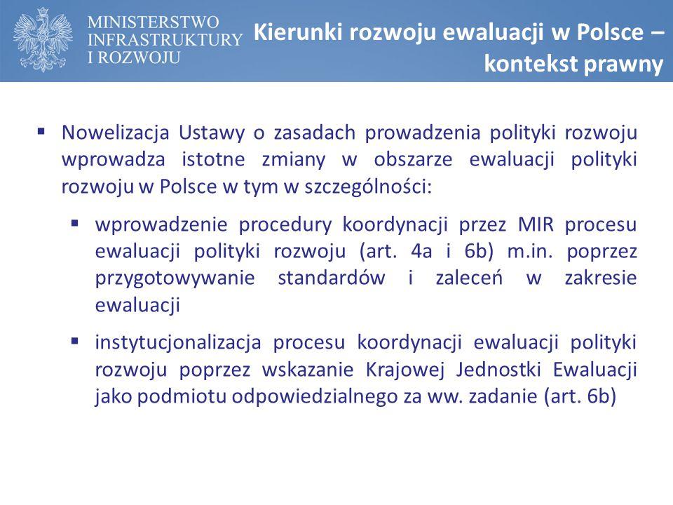 Kierunki rozwoju ewaluacji w Polsce – kontekst prawny  Nowelizacja Ustawy o zasadach prowadzenia polityki rozwoju wprowadza istotne zmiany w obszarze ewaluacji polityki rozwoju w Polsce w tym w szczególności:  wprowadzenie procedury koordynacji przez MIR procesu ewaluacji polityki rozwoju (art.