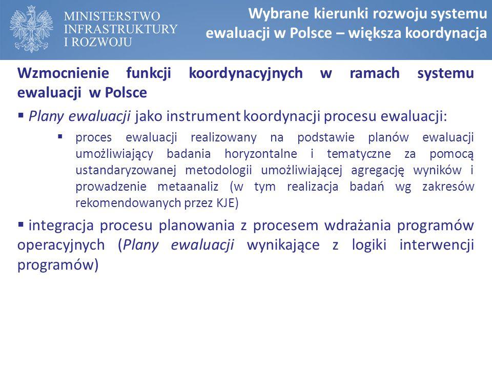 Wzmocnienie funkcji koordynacyjnych w ramach systemu ewaluacji w Polsce  Plany ewaluacji jako instrument koordynacji procesu ewaluacji:  proces ewaluacji realizowany na podstawie planów ewaluacji umożliwiający badania horyzontalne i tematyczne za pomocą ustandaryzowanej metodologii umożliwiającej agregację wyników i prowadzenie metaanaliz (w tym realizacja badań wg zakresów rekomendowanych przez KJE)  integracja procesu planowania z procesem wdrażania programów operacyjnych (Plany ewaluacji wynikające z logiki interwencji programów) Wybrane kierunki rozwoju systemu ewaluacji w Polsce – większa koordynacja