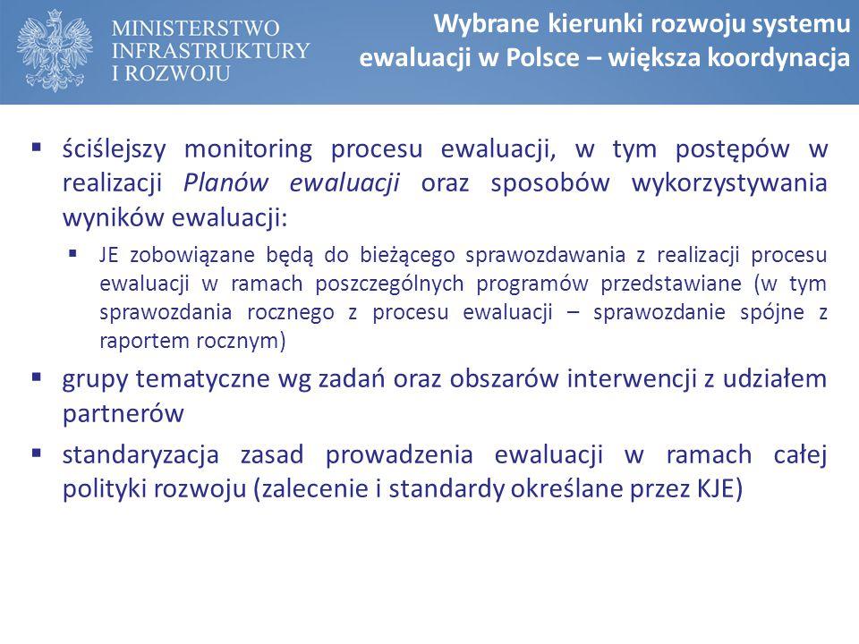  ściślejszy monitoring procesu ewaluacji, w tym postępów w realizacji Planów ewaluacji oraz sposobów wykorzystywania wyników ewaluacji:  JE zobowiązane będą do bieżącego sprawozdawania z realizacji procesu ewaluacji w ramach poszczególnych programów przedstawiane (w tym sprawozdania rocznego z procesu ewaluacji – sprawozdanie spójne z raportem rocznym)  grupy tematyczne wg zadań oraz obszarów interwencji z udziałem partnerów  standaryzacja zasad prowadzenia ewaluacji w ramach całej polityki rozwoju (zalecenie i standardy określane przez KJE) Wybrane kierunki rozwoju systemu ewaluacji w Polsce – większa koordynacja