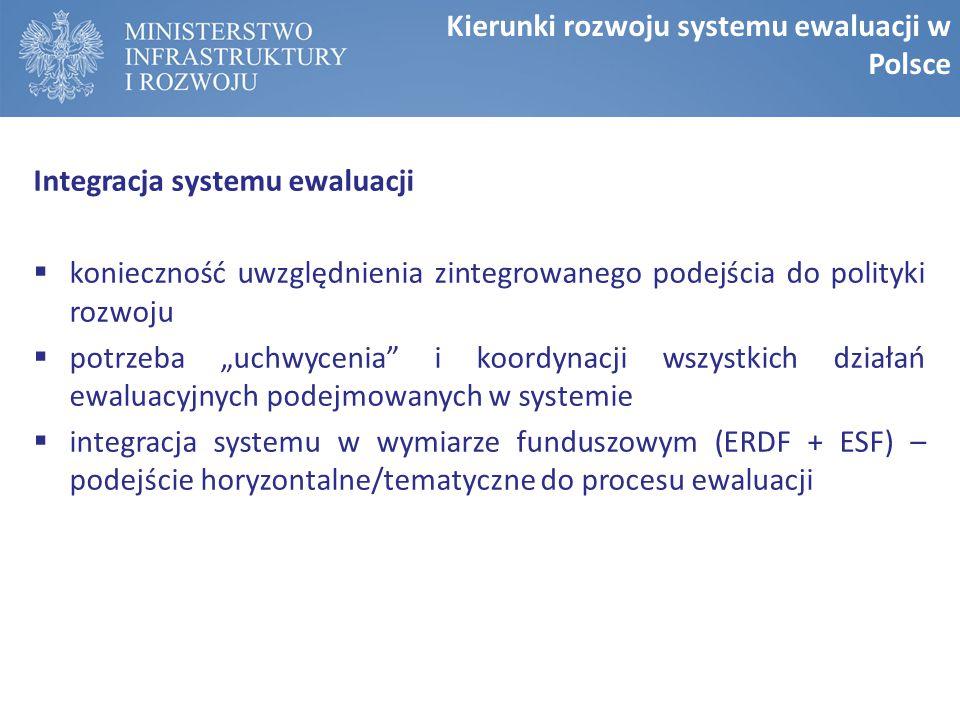 """Integracja systemu ewaluacji  konieczność uwzględnienia zintegrowanego podejścia do polityki rozwoju  potrzeba """"uchwycenia i koordynacji wszystkich działań ewaluacyjnych podejmowanych w systemie  integracja systemu w wymiarze funduszowym (ERDF + ESF) – podejście horyzontalne/tematyczne do procesu ewaluacji Kierunki rozwoju systemu ewaluacji w Polsce"""