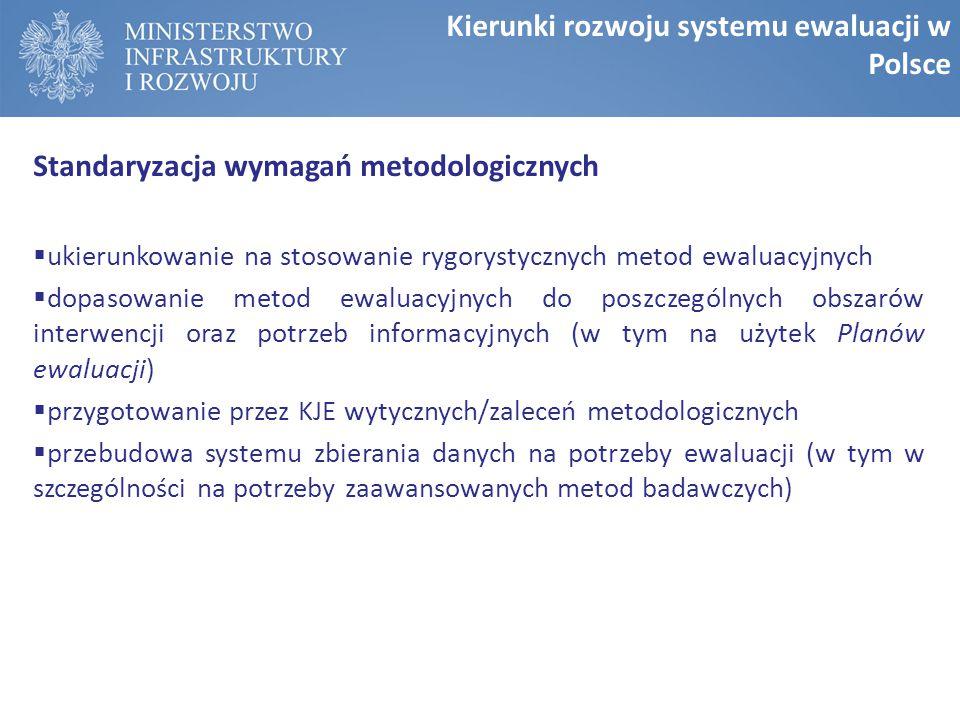 Standaryzacja wymagań metodologicznych  ukierunkowanie na stosowanie rygorystycznych metod ewaluacyjnych  dopasowanie metod ewaluacyjnych do poszczególnych obszarów interwencji oraz potrzeb informacyjnych (w tym na użytek Planów ewaluacji)  przygotowanie przez KJE wytycznych/zaleceń metodologicznych  przebudowa systemu zbierania danych na potrzeby ewaluacji (w tym w szczególności na potrzeby zaawansowanych metod badawczych) Kierunki rozwoju systemu ewaluacji w Polsce