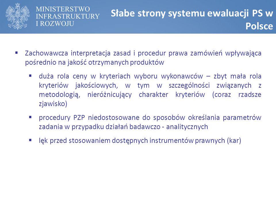 Słabe strony systemu ewaluacji PS w Polsce  Zachowawcza interpretacja zasad i procedur prawa zamówień wpływająca pośrednio na jakość otrzymanych produktów  duża rola ceny w kryteriach wyboru wykonawców – zbyt mała rola kryteriów jakościowych, w tym w szczególności związanych z metodologią, nieróżnicujący charakter kryteriów (coraz rzadsze zjawisko)  procedury PZP niedostosowane do sposobów określania parametrów zadania w przypadku działań badawczo - analitycznych  lęk przed stosowaniem dostępnych instrumentów prawnych (kar)