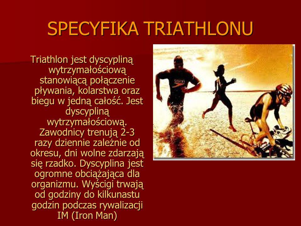 SPECYFIKA TRIATHLONU Triathlon jest dyscypliną wytrzymałościową stanowiącą połączenie pływania, kolarstwa oraz biegu w jedną całość. Jest dyscypliną w