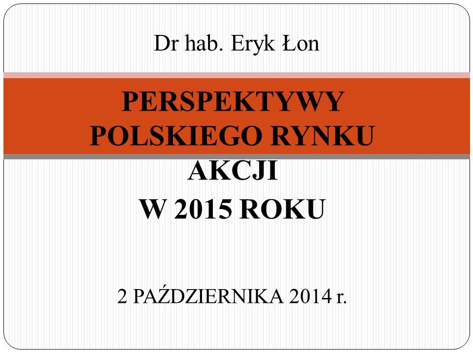 PERSPEKTYWY POLSKIEGO RYNKU AKCJI W 2015 ROKU 2 PAŹDZIERNIKA 2014 r. Dr hab. Eryk Łon