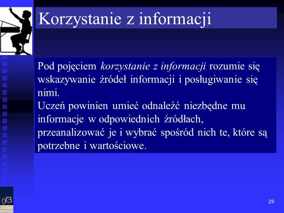 29 Korzystanie z informacji Pod pojęciem korzystanie z informacji rozumie się wskazywanie źródeł informacji i posługiwanie się nimi.