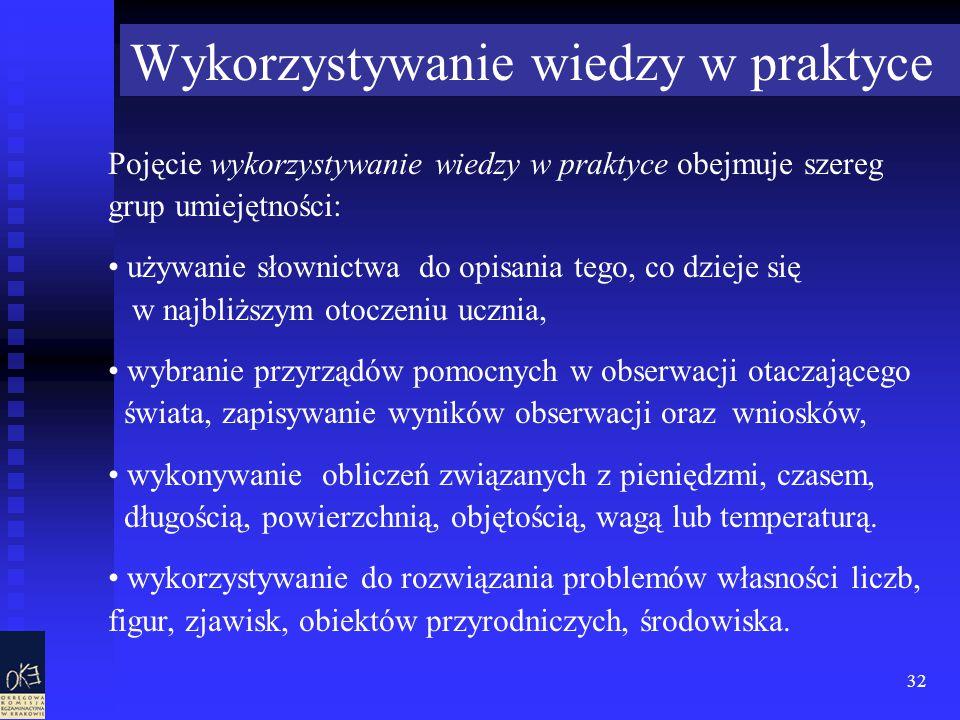 32 Wykorzystywanie wiedzy w praktyce Pojęcie wykorzystywanie wiedzy w praktyce obejmuje szereg grup umiejętności: używanie słownictwa do opisania tego