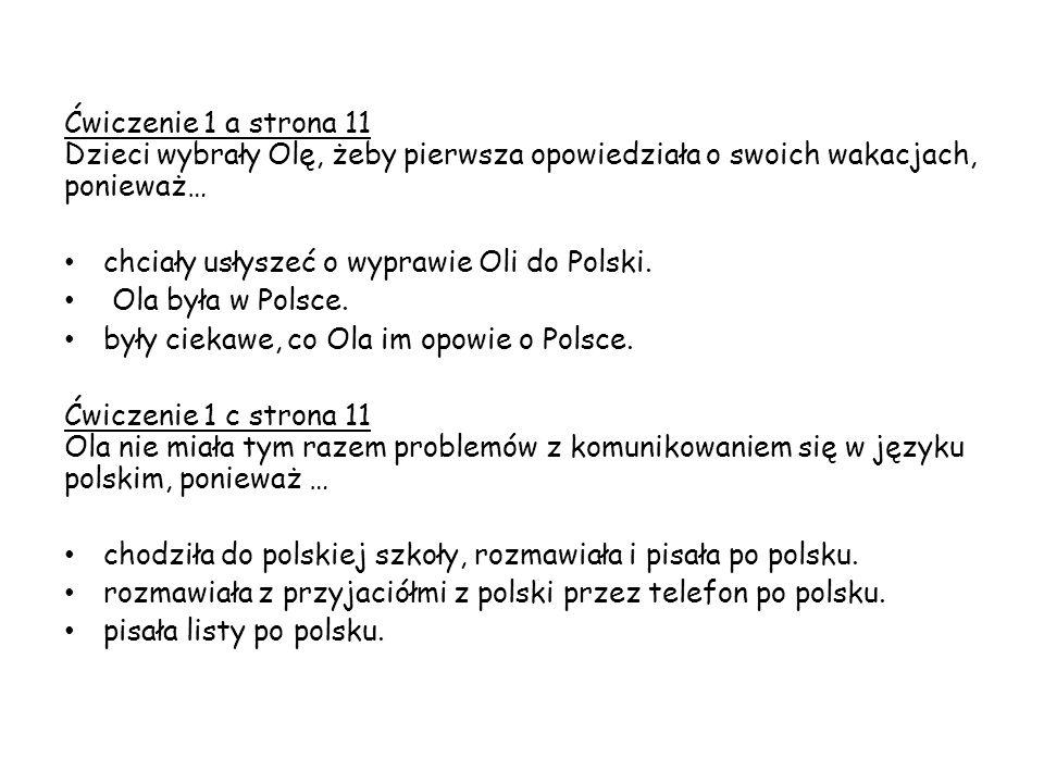 Ćwiczenie 1 a strona 11 Dzieci wybrały Olę, żeby pierwsza opowiedziała o swoich wakacjach, ponieważ… chciały usłyszeć o wyprawie Oli do Polski.