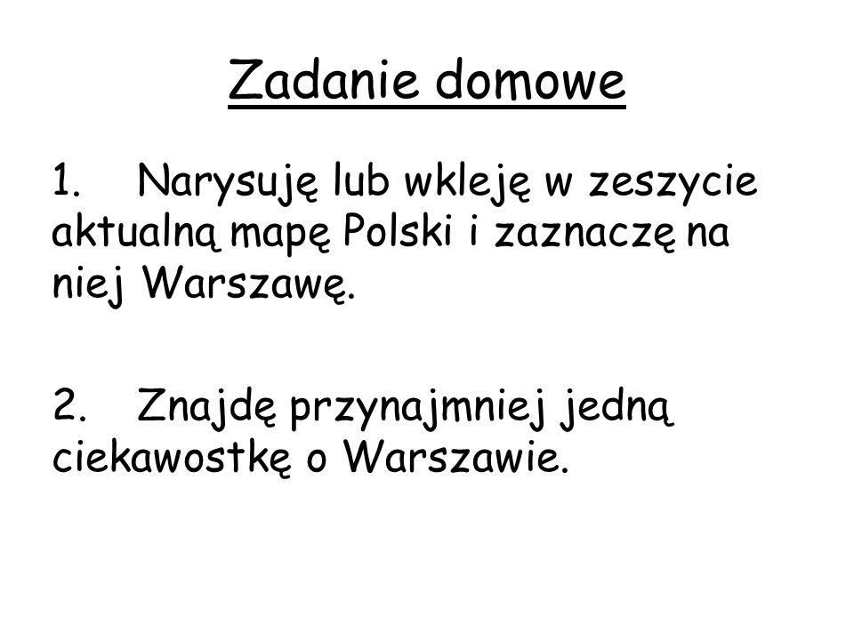 Zadanie domowe 1.Narysuję lub wkleję w zeszycie aktualną mapę Polski i zaznaczę na niej Warszawę.