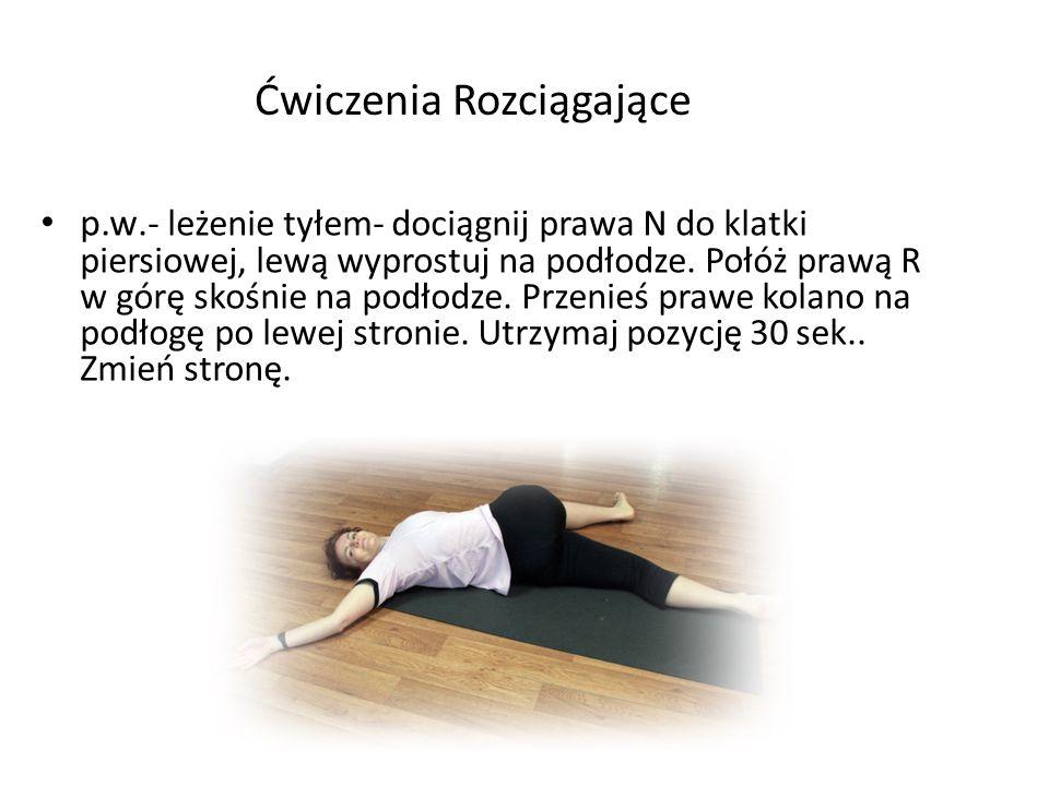 Ćwiczenia Rozciągające p.w.- leżenie tyłem- dociągnij prawa N do klatki piersiowej, lewą wyprostuj na podłodze. Połóż prawą R w górę skośnie na podłod