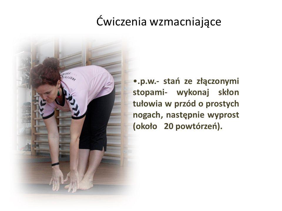 .p.w.- stań ze złączonymi stopami- wykonaj skłon tułowia w przód o prostych nogach, następnie wyprost (około 20 powtórzeń).
