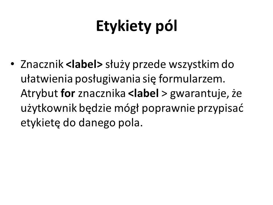 Etykiety pól Znacznik służy przede wszystkim do ułatwienia posługiwania się formularzem.