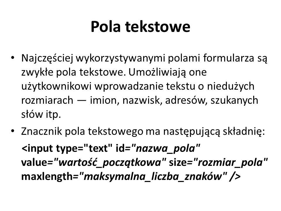 Pola tekstowe Najczęściej wykorzystywanymi polami formularza są zwykłe pola tekstowe. Umożliwiają one użytkownikowi wprowadzanie tekstu o niedużych ro