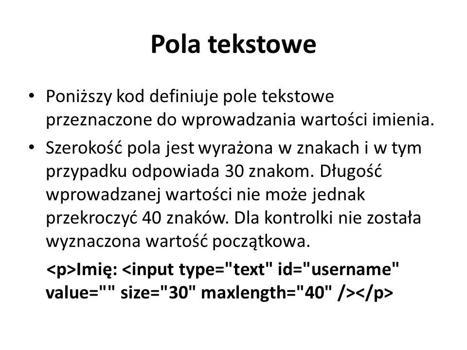 Pola tekstowe Poniższy kod definiuje pole tekstowe przeznaczone do wprowadzania wartości imienia. Szerokość pola jest wyrażona w znakach i w tym przyp