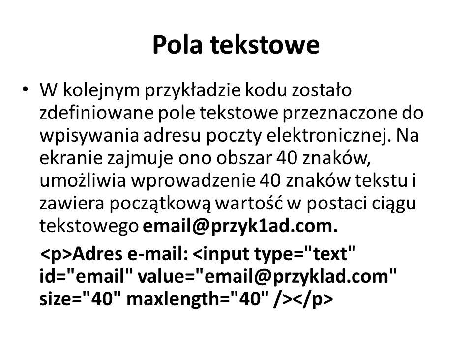 Pola tekstowe W kolejnym przykładzie kodu zostało zdefiniowane pole tekstowe przeznaczone do wpisywania adresu poczty elektronicznej. Na ekranie zajmu