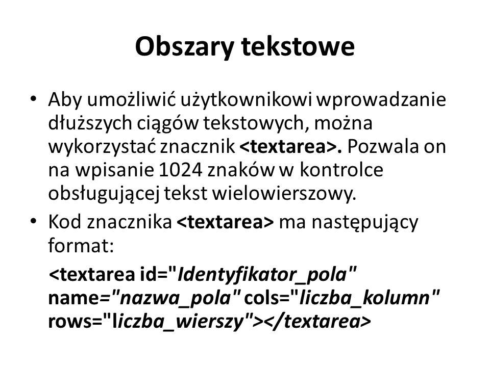 Obszary tekstowe Aby umożliwić użytkownikowi wprowadzanie dłuższych ciągów tekstowych, można wykorzystać znacznik. Pozwala on na wpisanie 1024 znaków